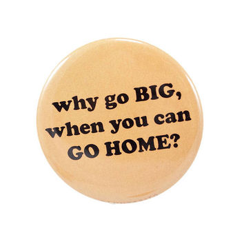 Why Go BIG, When You Can GO HOME?  | 2.25 inch pin back button
