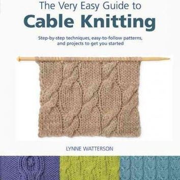 The Very Easy Guide to Cable Knitting: Step-by-Step Techniques, Easy-to-Follow Patterns, and Projects to Get You Started