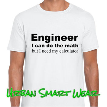 Engineer, I can do the math, but I need my calculator. Black or White T Shirt with Choice of Graphic Design Colors. ( Profession ) 10024