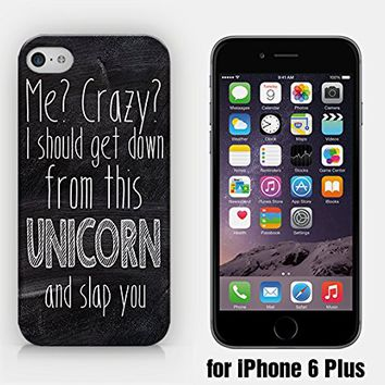 for iPhone 6 Plus - Me? Crazy? I Should Get Down From This UNICORN And Slap You - Ship from Vietnam - US Registered Brand