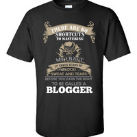 There Are No Shortcuts To Mastering My Craft It Takes Years Of Blood Sweat And Tears Before You Earn The Right To Be Called A BLOGGER  - Unisex Tshirt