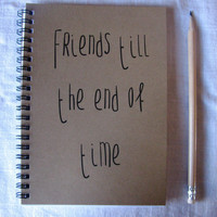 Friends till the end of time -  5 x 7 journal