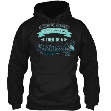 Always Be Yourself Unless You Can Be a Mermaid Funny Shirt Pullover Hoodie 8 oz