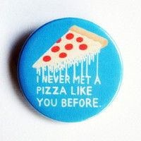I never met a pizza like you before - button badge 1.5 Inch