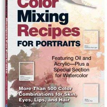 Color Mixing Recipes for Portraits: More Than 500 Color Cominations for Skin, Eyes, Lips, and Hair : Featuring Oil and Acrylic - Plus a Special Section for Watercolor (Color Mixing Recipes)