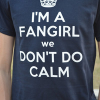 "Fangirl Inspired ... Keep Calm Style ""I'm a FANGIRL we don't do calm ""  ...  Shirt"