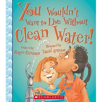 You Wouldn't Want to Live Without Clean Water (You Wouldn't Want to Live Without...)