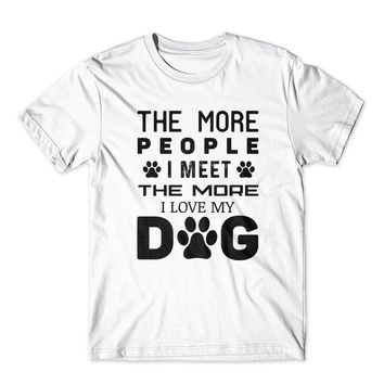 The More People I Love My Dog T-Shirt 100% Cotton Premium Tee