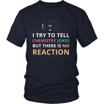 Chemistry - I try to tell chemistry jokes but there is no reaction - Chemistry Funny Shirt