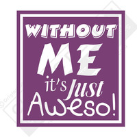 Vinyl Wall Decal -Without Me it's just Aweso