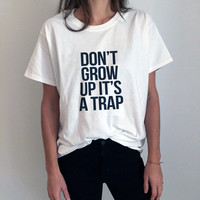 DON'T GROW UP IT'S A TRAP tshirt funny gift ideas for women design t shirt fashion slogan selfie tumblr instagram text from DOES IT EVEN MATTER