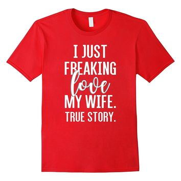 I Freaking Love My Wife Funny T Shirt for Husband- Spouse