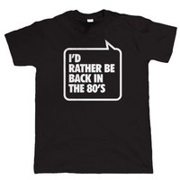 I'd Rather Be Back In The 80's Tshirt