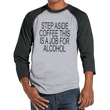 Drinking Shirts - Funny Hangover Shirt - Step Aside Coffee This Is a Job for Alcohol - Mens Grey Raglan Tee - Humorous Drinking Gift for Him