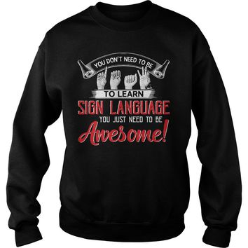 You don't need to learn sign language you just need be awesome shirt Sweatshirt Unisex