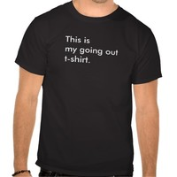 This is my going out t-shirt.