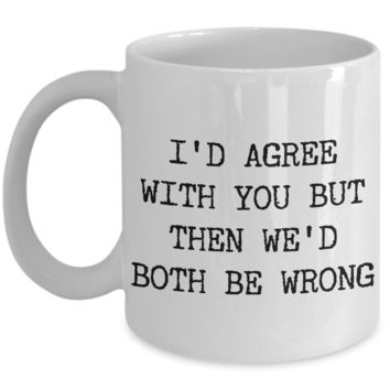 I'd Agree With You But Then We'd Both Be Wrong Sarcastic Coffee Mug Ceramic Coffee Cup