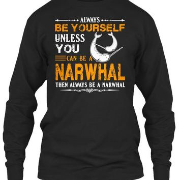 Always Be Yourself Unless You Can Be A Narwhal Then Always Be A Narwhal