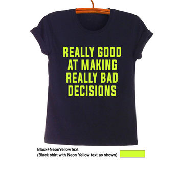 Really good at making really bad decisions TShirt Teen Fashion Funny Tumblr Womens Girls Mens Gifts Sassy Cute Tops Teenager School Shirt