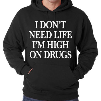 I Don't Need Life I'm High On Drugs Hoodie Unisex Men's Women's Funny Sarcasm Dont Im T-shirt shirt tee
