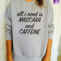 All i need is mascara and caffeine sweatshirt jumper cool fashion gift girls sizing women sweater funny cute teens dope teenagers tumblr