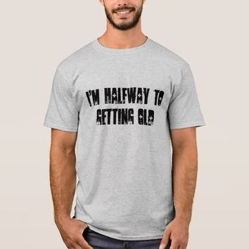 I'm halfway to getting old T-Shirt