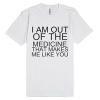 I Am Out Of The Medicine That Makes Me Like You-White T-Shirt