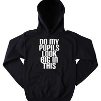 Funny Tripping Hoodie Do My Pupils Look Big In This Slogan Funny Stoner Weed Drugs Blazing Dope Mary Jane Tumblr Sweatshirt