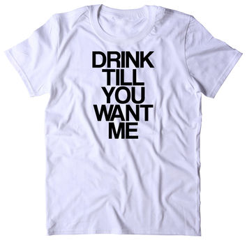 Drink Till You Want Me Shirt Funny Drinking Alcohol Party Drunk Beer Tequila Shots Tumblr T-shirt
