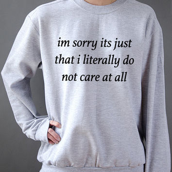 I'm sorry it's just that i literally do not care at all  Unisex Sweatshirt  fashion Unisex Sweater for womens tumblr funny slogan fashion