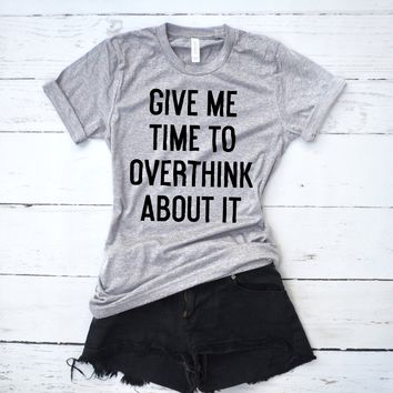 Give Me Time to Overthink About It Shirt