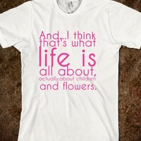 And...I think that's what life is all about, actually,about children and flowers.