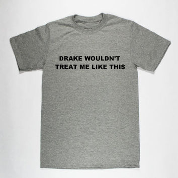 Drake Wouldn't Treat Me Like This Unisex Casual T-Shirt