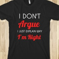 I DON'T ARGUE I JUST EXPLAIN WHY I'M RIGHT