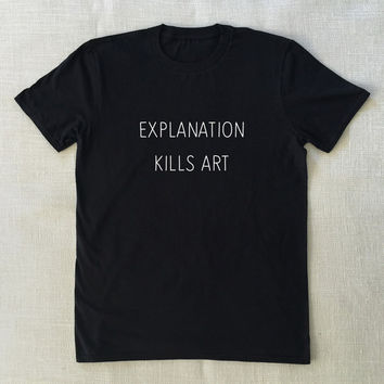 Explanation Kills Art - T-Shirt Unisex Graphic Tee S M L XL Style Shirt Design Teen Grunge