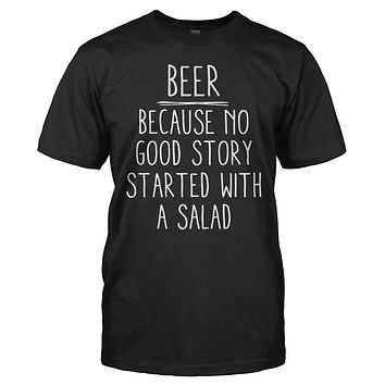 Beer - Because No Good Story Started With a Salad - T Shirt