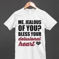 ME, JEALOUS OF YOU? BLESS YOUR DELUSIONAL HEART - Underline Designs - Skreened T-shirts, Organic Shirts, Hoodies, Kids Tees, Baby One-Pieces and Tote Bags