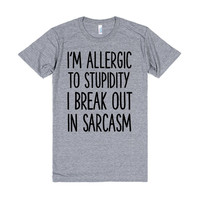 I'M ALLERGIC TO STUPIDITY I BREAK OUT IN SARCASM