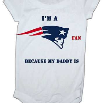 I'm a New England Patriots fan because my daddy is  baby Onesuit