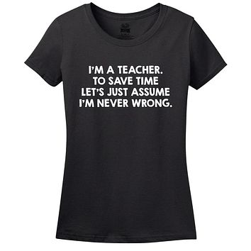 I'm A Teacher, To Save Time Let's Just Assume I'm Never Wrong