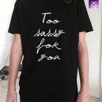 Too sassy for you TShirt Unisex womens gifts girls tumblr funny fangirls birthday teens teenager bestfriend girlfriend