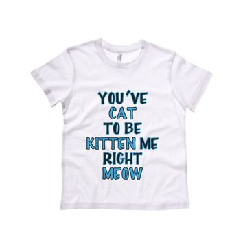 You cat to be Kitten Me Right Meow Kids Tee Shirt