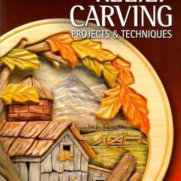 Relief Carving Projects & Techniques: Expert Techniques and 37 All-Time Favorite Projects and Patterns (The Best of Woodcarving Illustrated)