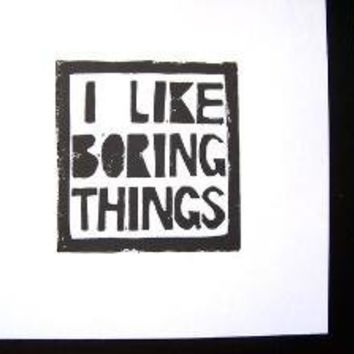 PRINT I like boring things BLOCK PRINT 8X10 by thebigharumph