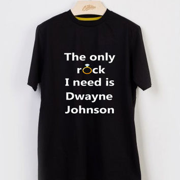 The Only Rock I Need Is Dwayne Johnson T-shirt Men, Women and Youth