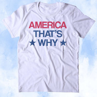 America That's Why Shirt USA Freedom American Proud Patriotic Pride Merica Tumblr T-shirt