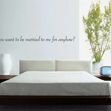 Why do you want to be married to me for anyhow?  Quote Wall Decal - Home Decor - Bedroom - Gift Idea - Wedding Shower - Newlyweds
