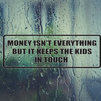 Money isn't everything but it keeps the kids in touch Die Cut Vinyl Decal (Permanent Sticker)