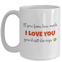 Mens Gift   If You Knew How Much I Love You You'd Call The Cops   Funny Joke Mug   Gift for Girlfriend