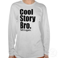 Cool Story Bro. Tell it again. Ladies Long Sleeve Tee Shirt from Zazzle.com